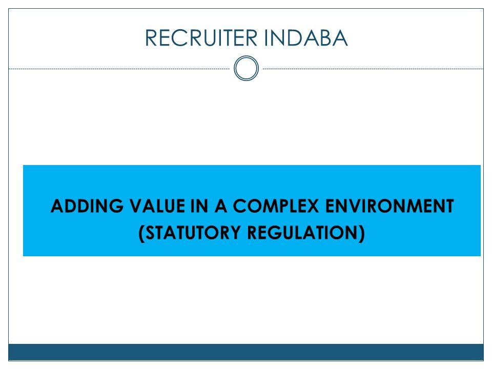 RECRUITER INDABA ADDING VALUE IN A COMPLEX ENVIRONMENT (STATUTORY REGULATION)