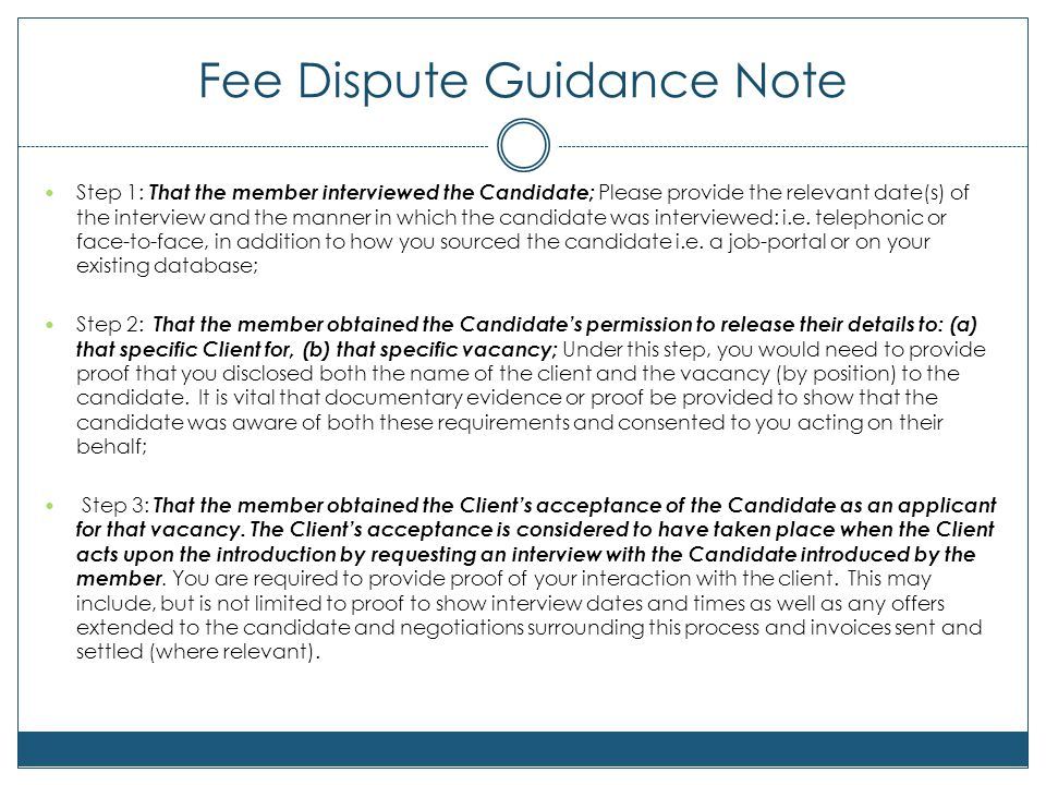 Fee Dispute Guidance Note Step 1: That the member interviewed the Candidate; Please provide the relevant date(s) of the interview and the manner in which the candidate was interviewed: i.e.