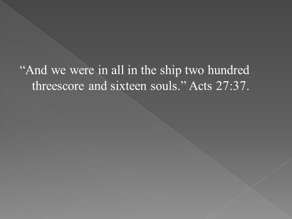 And we were in all in the ship two hundred threescore and sixteen souls. Acts 27:37.
