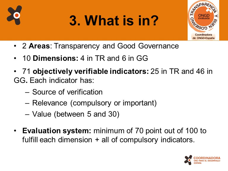12 3. What is in? 2 Areas: Transparency and Good Governance 10 Dimensions: 4 in TR and 6 in GG 71 objectively verifiable indicators: 25 in TR and 46 i