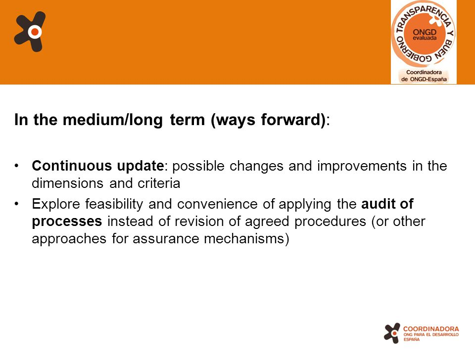 18 In the medium/long term (ways forward): Continuous update: possible changes and improvements in the dimensions and criteria Explore feasibility and convenience of applying the audit of processes instead of revision of agreed procedures (or other approaches for assurance mechanisms)