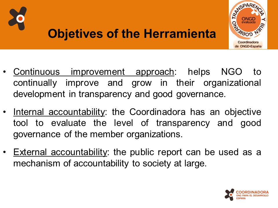 4 Objetives of the Herramienta Continuous improvement approach: helps NGO to continually improve and grow in their organizational development in transparency and good governance.