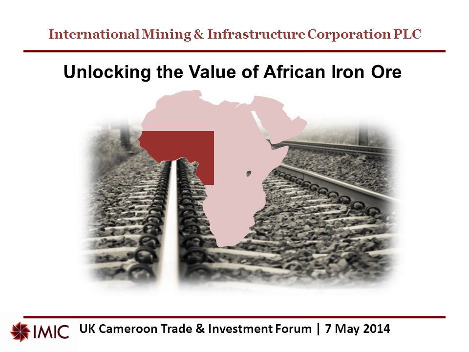 International Mining & Infrastructure Corporation PLC UK Cameroon Trade & Investment Forum | 7 May 2014 Unlocking the Value of African Iron Ore