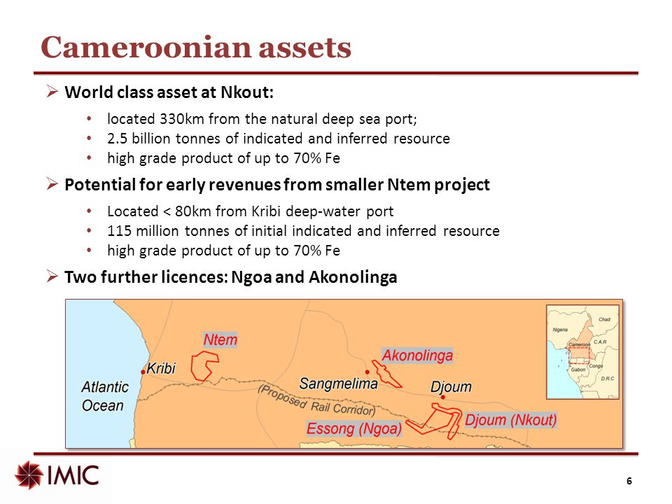 Cameroonian assets  World class asset at Nkout: located 330km from the natural deep sea port; 2.5 billion tonnes of indicated and inferred resource h