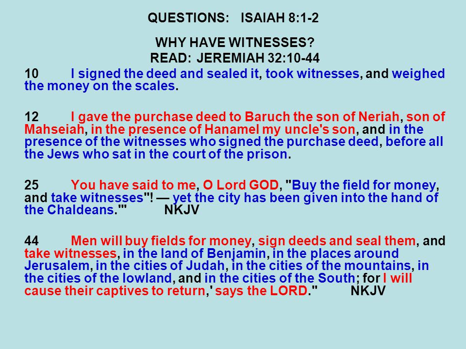 QUESTIONS:ISAIAH 8:1-2 WHY HAVE WITNESSES? READ:JEREMIAH 32:10-44 10I signed the deed and sealed it, took witnesses, and weighed the money on the scal