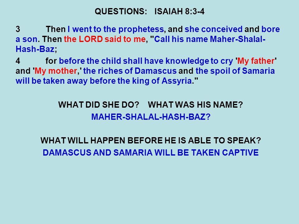 QUESTIONS:ISAIAH 8:3-4 3Then I went to the prophetess, and she conceived and bore a son. Then the LORD said to me,