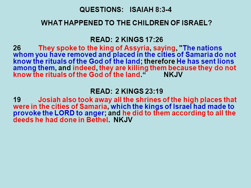 QUESTIONS:ISAIAH 8:3-4 WHAT HAPPENED TO THE CHILDREN OF ISRAEL? READ:2 KINGS 17:26 26They spoke to the king of Assyria, saying,