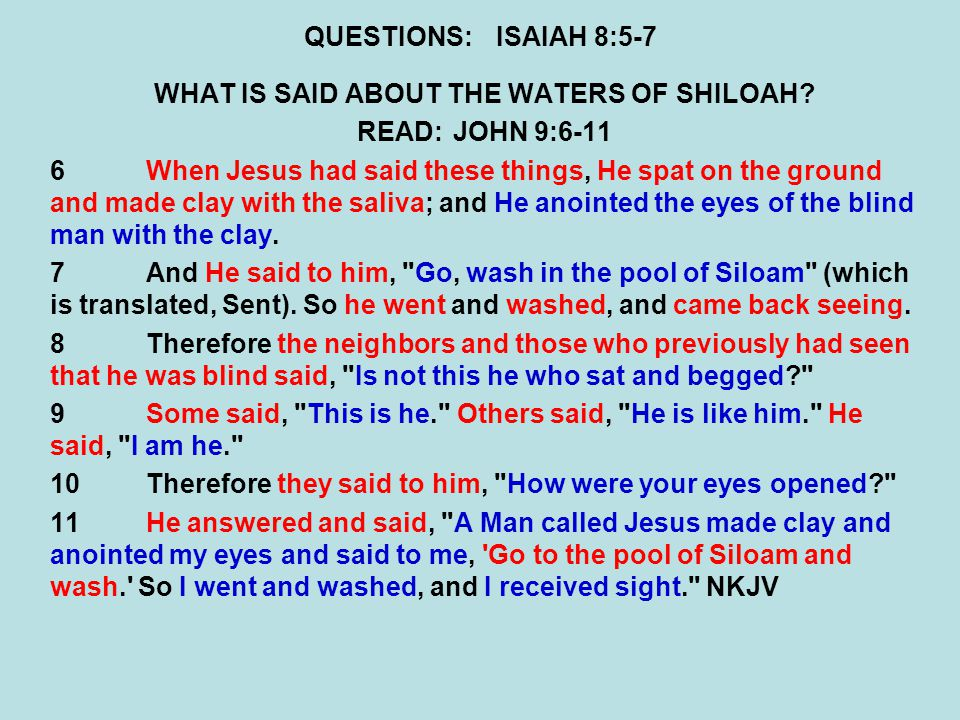 QUESTIONS:ISAIAH 8:5-7 WHAT IS SAID ABOUT THE WATERS OF SHILOAH? READ:JOHN 9:6-11 6When Jesus had said these things, He spat on the ground and made cl
