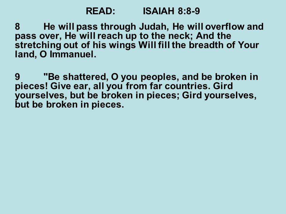 READ:ISAIAH 8:8-9 8He will pass through Judah, He will overflow and pass over, He will reach up to the neck; And the stretching out of his wings Will fill the breadth of Your land, O Immanuel.