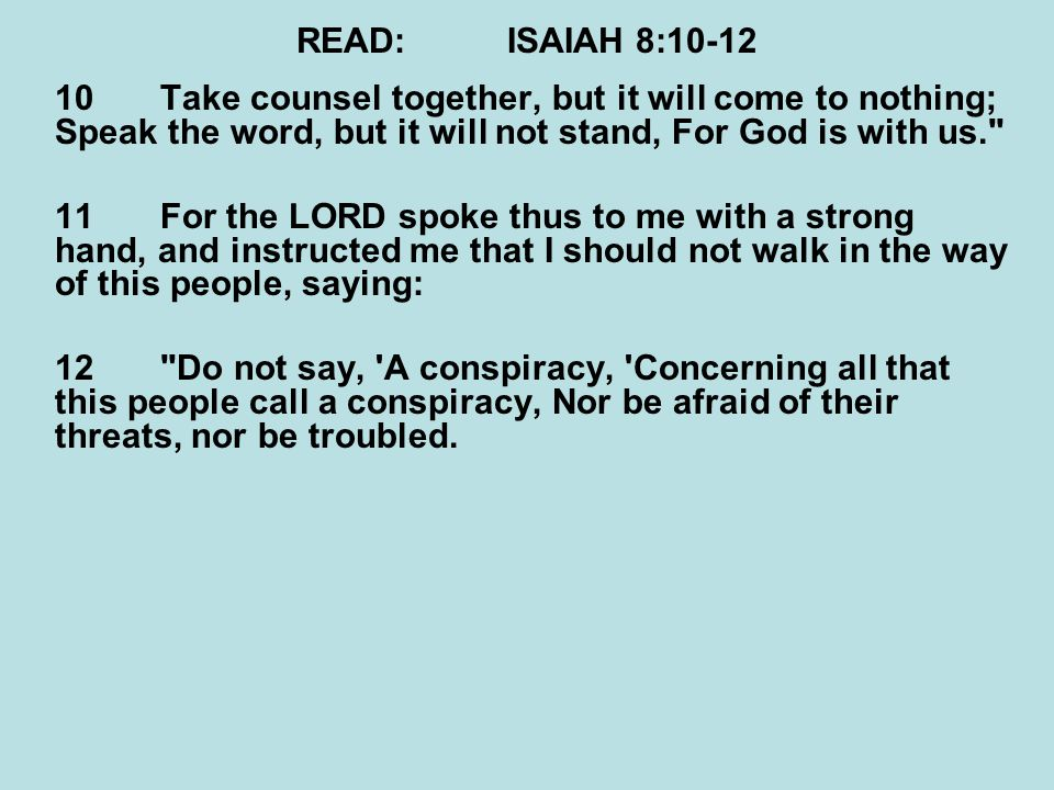 READ:ISAIAH 8:10-12 10Take counsel together, but it will come to nothing; Speak the word, but it will not stand, For God is with us. 11For the LORD spoke thus to me with a strong hand, and instructed me that I should not walk in the way of this people, saying: 12 Do not say, A conspiracy, Concerning all that this people call a conspiracy, Nor be afraid of their threats, nor be troubled.