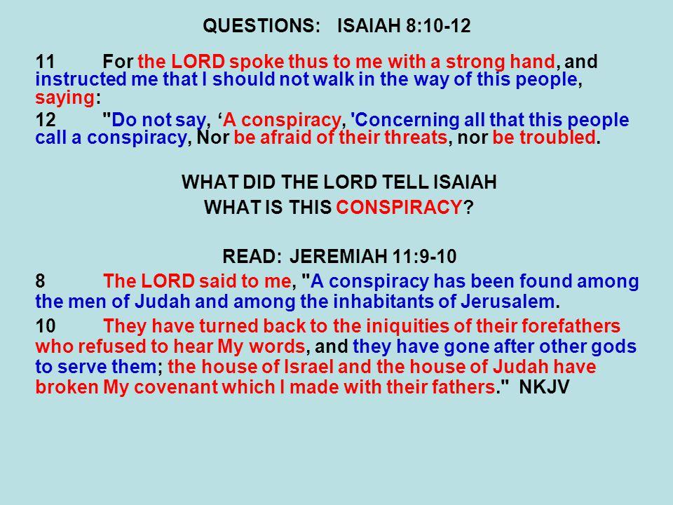 QUESTIONS:ISAIAH 8:10-12 11For the LORD spoke thus to me with a strong hand, and instructed me that I should not walk in the way of this people, saying: 12 Do not say, 'A conspiracy, Concerning all that this people call a conspiracy, Nor be afraid of their threats, nor be troubled.