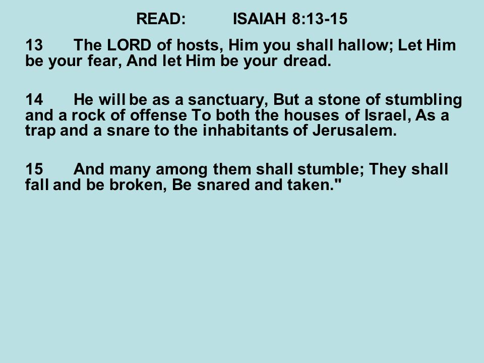 READ:ISAIAH 8:13-15 13The LORD of hosts, Him you shall hallow; Let Him be your fear, And let Him be your dread. 14He will be as a sanctuary, But a sto