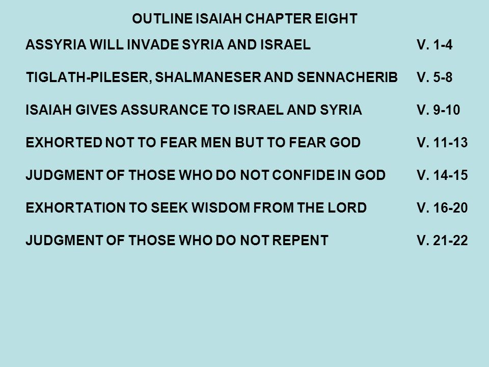 OUTLINE ISAIAH CHAPTER EIGHT ASSYRIA WILL INVADE SYRIA AND ISRAELV. 1-4 TIGLATH-PILESER, SHALMANESER AND SENNACHERIBV. 5-8 ISAIAH GIVES ASSURANCE TO I