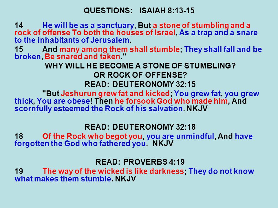 QUESTIONS:ISAIAH 8:13-15 14He will be as a sanctuary, But a stone of stumbling and a rock of offense To both the houses of Israel, As a trap and a snare to the inhabitants of Jerusalem.