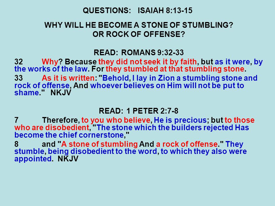 QUESTIONS:ISAIAH 8:13-15 WHY WILL HE BECOME A STONE OF STUMBLING? OR ROCK OF OFFENSE? READ:ROMANS 9:32-33 32Why? Because they did not seek it by faith