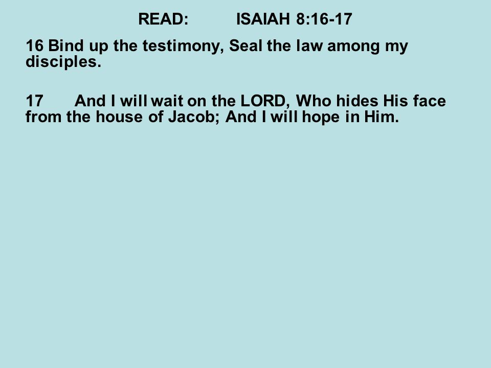 READ:ISAIAH 8:16-17 16 Bind up the testimony, Seal the law among my disciples. 17And I will wait on the LORD, Who hides His face from the house of Jac