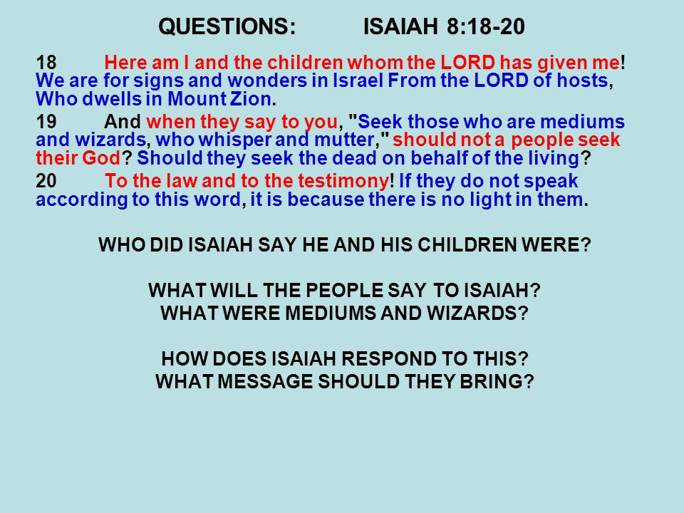 QUESTIONS:ISAIAH 8:18-20 18Here am I and the children whom the LORD has given me! We are for signs and wonders in Israel From the LORD of hosts, Who d