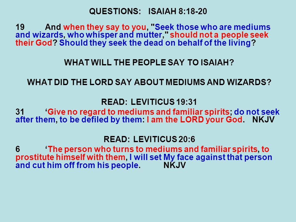 QUESTIONS:ISAIAH 8:18-20 19And when they say to you, Seek those who are mediums and wizards, who whisper and mutter, should not a people seek their God.