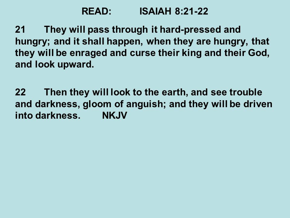 READ:ISAIAH 8:21-22 21They will pass through it hard-pressed and hungry; and it shall happen, when they are hungry, that they will be enraged and curs