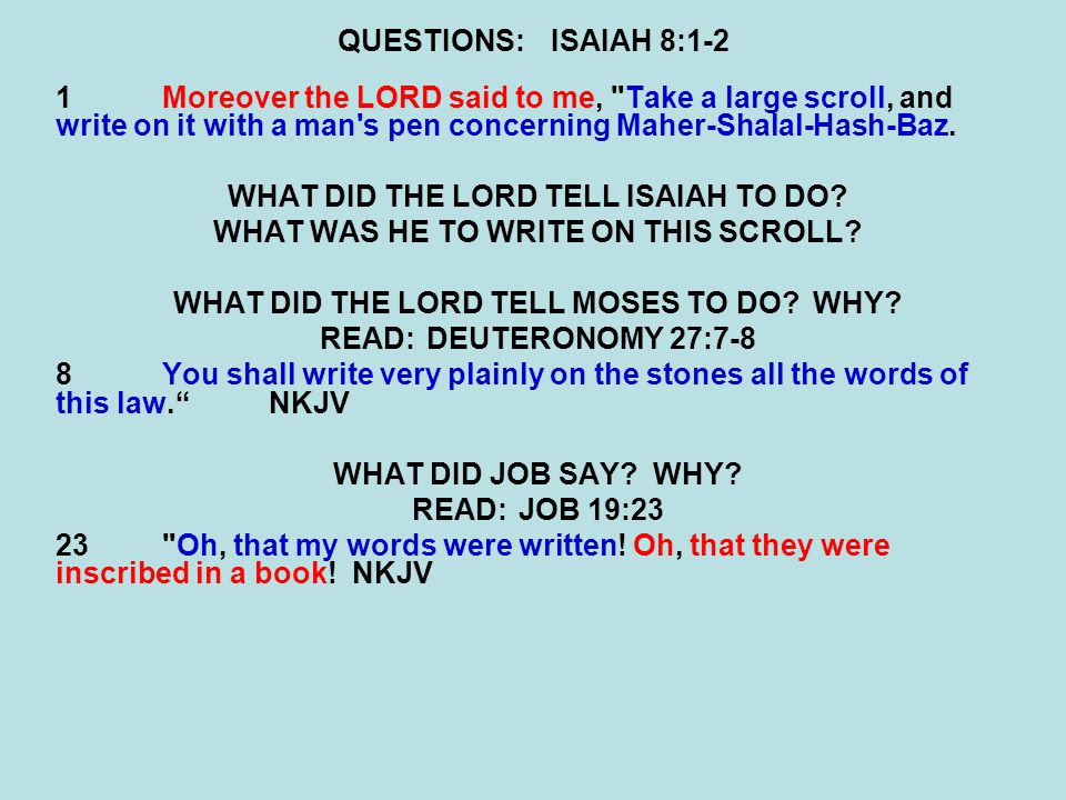 QUESTIONS:ISAIAH 8:1-2 1Moreover the LORD said to me, Take a large scroll, and write on it with a man s pen concerning Maher-Shalal-Hash-Baz.