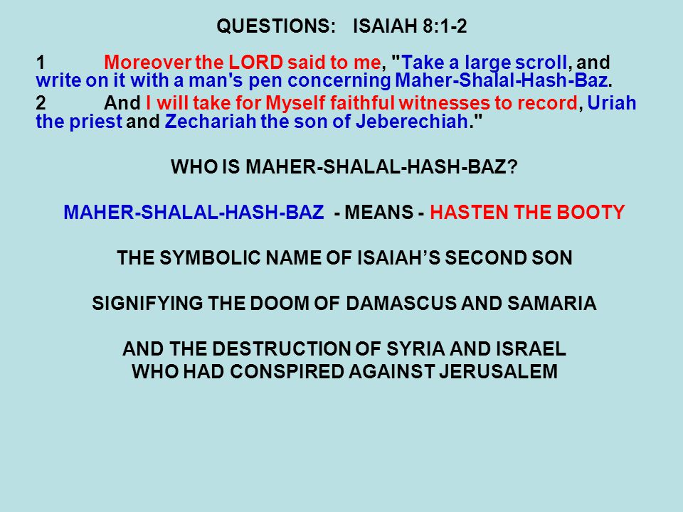 QUESTIONS:ISAIAH 8:5-7 5The LORD also spoke to me again, saying: 6 Inasmuch as these people refused The waters of Shiloah that flow softly, And rejoice in Rezin and in Remaliah s son; 7Now therefore, behold, the Lord brings up over them The waters of the River, strong and mighty —The king of Assyria and all his glory; He will go up over all his channels And go over all his banks.