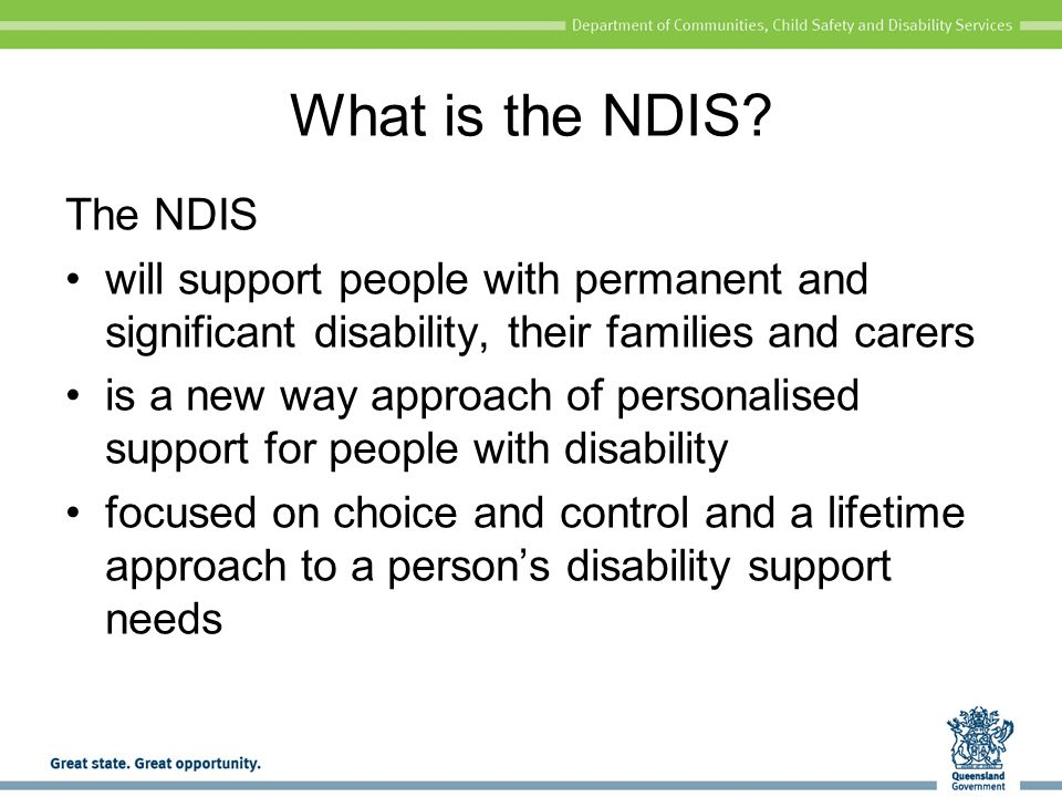 Queensland Government preparation for the NDIS Disability services reform More individualised funding arrangements – Your Life Your Choice Streamline access to aids and equipment Streamlined program arrangements Review of support arrangements for people with high and complex support needs Review and amend legislation as needed
