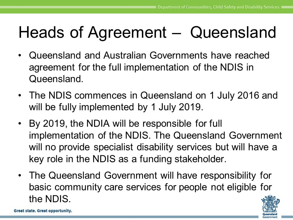 Find out more Queensland Government's disability website www.communities.qld.gov.au/disability/key- projects/national-disability-insurance-scheme The National Disability Insurance Agency www.ndis.gov.au