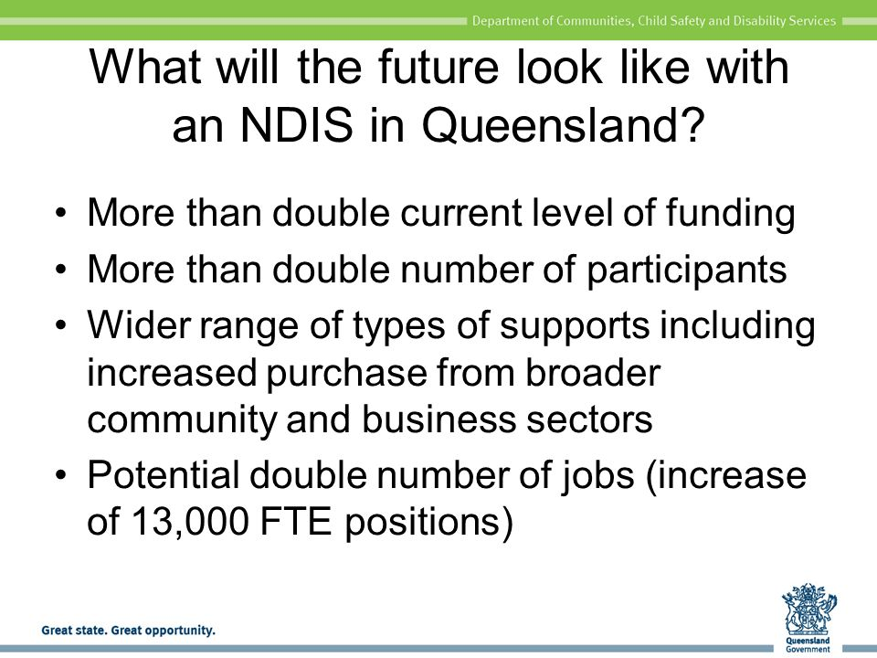 Queensland Government preparation for the NDIS Queensland Disability Plan Preparation for the NDIS in Queensland and for inclusion in mainstream support Communication and engagement strategy Covers the three groups in the work program (sector, departmental, whole-of-government) Awareness raising – targeted messages and method of communication for broad range of target groups