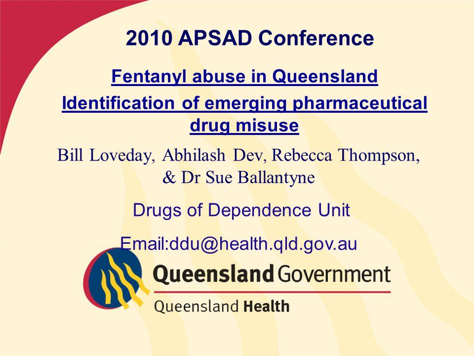 2010 APSAD Conference Fentanyl abuse in Queensland Identification of emerging pharmaceutical drug misuse Bill Loveday, Abhilash Dev, Rebecca Thompson, & Dr Sue Ballantyne Drugs of Dependence Unit Email:ddu@health.qld.gov.au