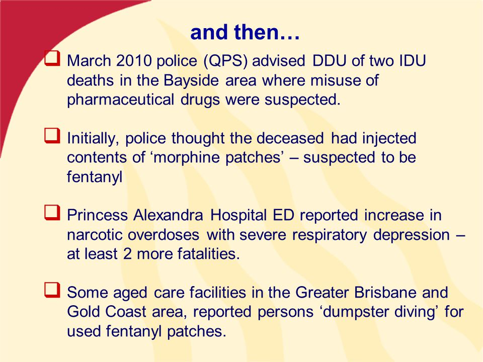and then…  March 2010 police (QPS) advised DDU of two IDU deaths in the Bayside area where misuse of pharmaceutical drugs were suspected.