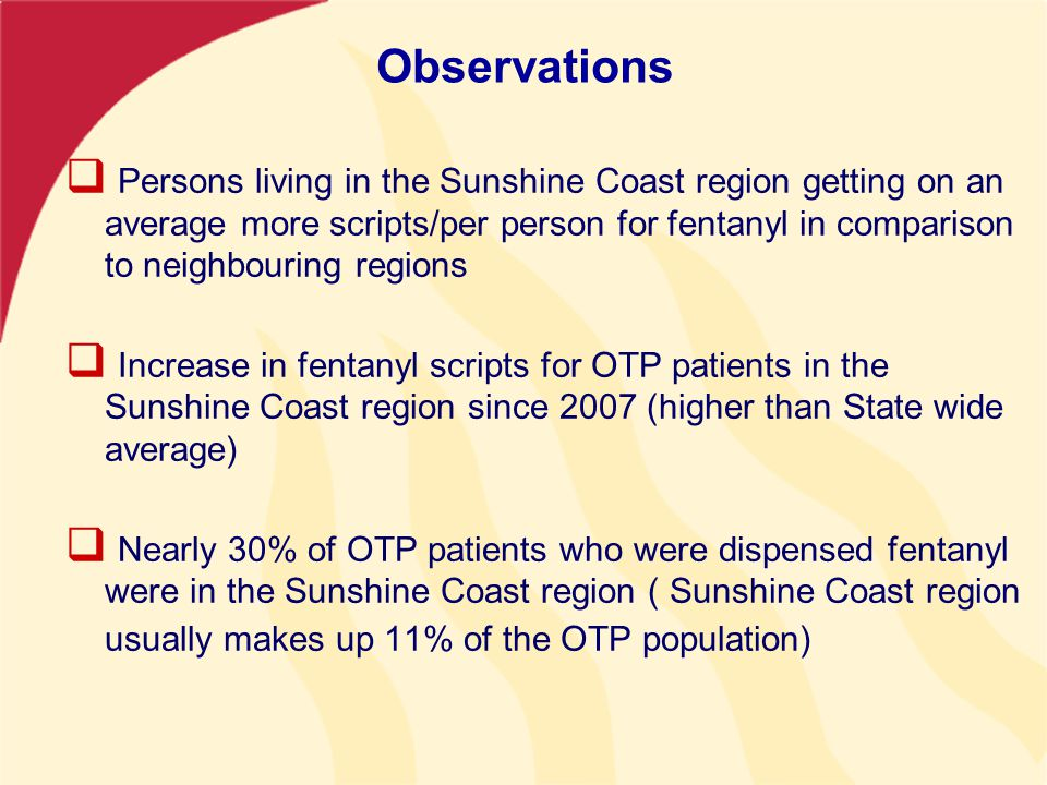 Observations  Persons living in the Sunshine Coast region getting on an average more scripts/per person for fentanyl in comparison to neighbouring regions  Increase in fentanyl scripts for OTP patients in the Sunshine Coast region since 2007 (higher than State wide average)  Nearly 30% of OTP patients who were dispensed fentanyl were in the Sunshine Coast region ( Sunshine Coast region usually makes up 11% of the OTP population)