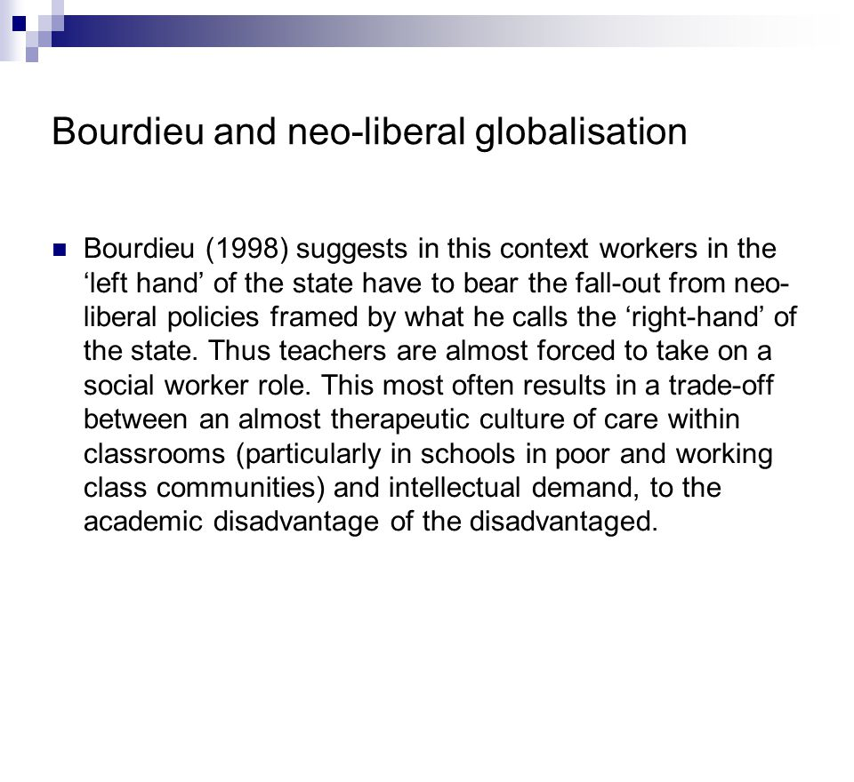 Bourdieu and neo-liberal globalisation Bourdieu (1998) suggests in this context workers in the 'left hand' of the state have to bear the fall-out from neo- liberal policies framed by what he calls the 'right-hand' of the state.