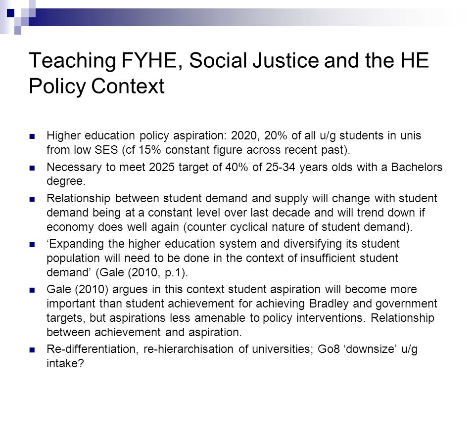 Teaching FYHE, Social Justice and the HE Policy Context Higher education policy aspiration: 2020, 20% of all u/g students in unis from low SES (cf 15% constant figure across recent past).