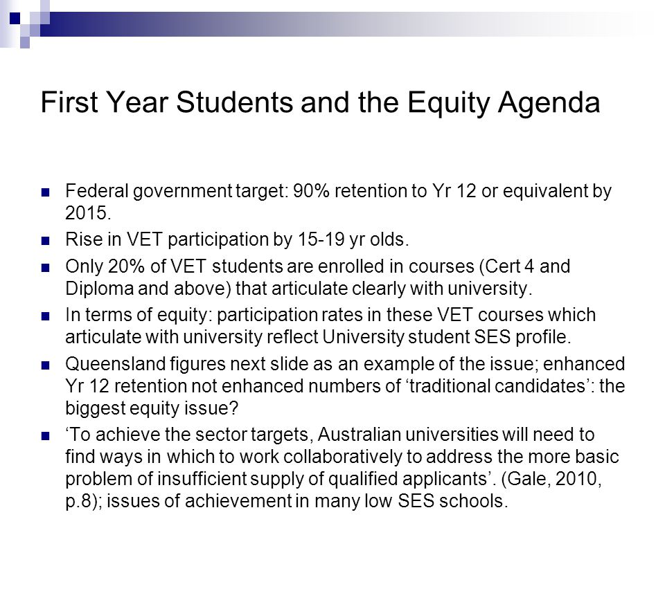 First Year Students and the Equity Agenda Federal government target: 90% retention to Yr 12 or equivalent by 2015.