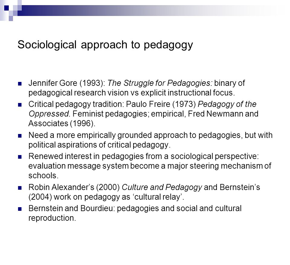 Sociological approach to pedagogy Jennifer Gore (1993): The Struggle for Pedagogies: binary of pedagogical research vision vs explicit instructional focus.