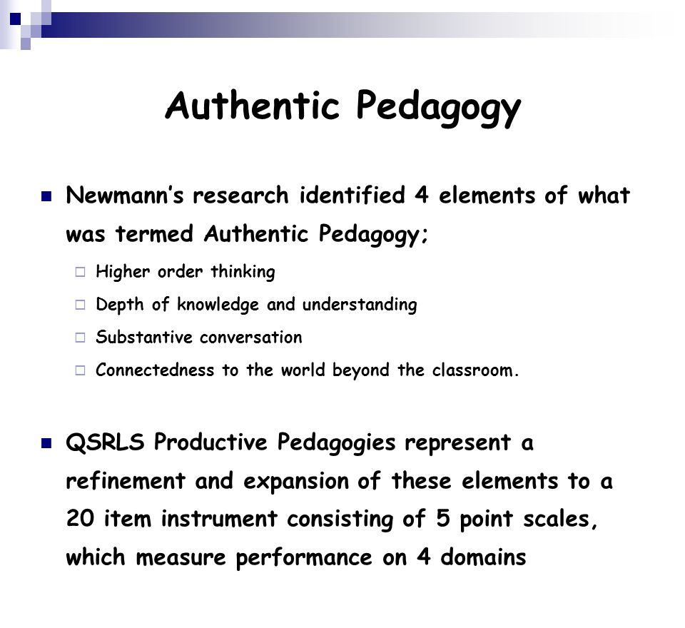 Authentic Pedagogy Newmann's research identified 4 elements of what was termed Authentic Pedagogy;  Higher order thinking  Depth of knowledge and understanding  Substantive conversation  Connectedness to the world beyond the classroom.