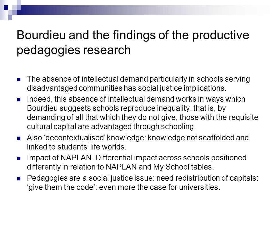 Bourdieu and the findings of the productive pedagogies research The absence of intellectual demand particularly in schools serving disadvantaged communities has social justice implications.