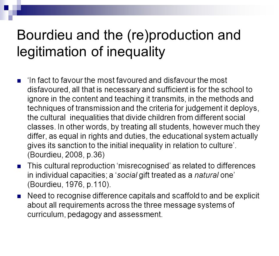 Bourdieu and the (re)production and legitimation of inequality 'In fact to favour the most favoured and disfavour the most disfavoured, all that is necessary and sufficient is for the school to ignore in the content and teaching it transmits, in the methods and techniques of transmission and the criteria for judgement it deploys, the cultural inequalities that divide children from different social classes.