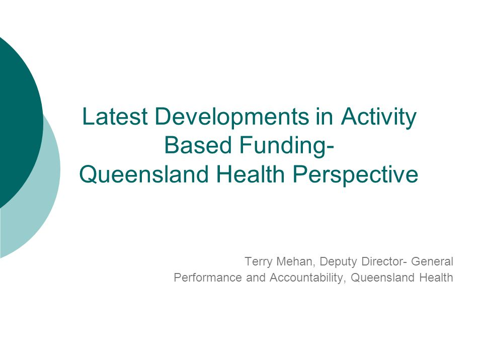 Presentation will cover: Update on latest developments in Queensland Health in respect of: - Project Governance - ABF Framework - 3 principal areas of work ie:  Policy  Purchasing  Funding