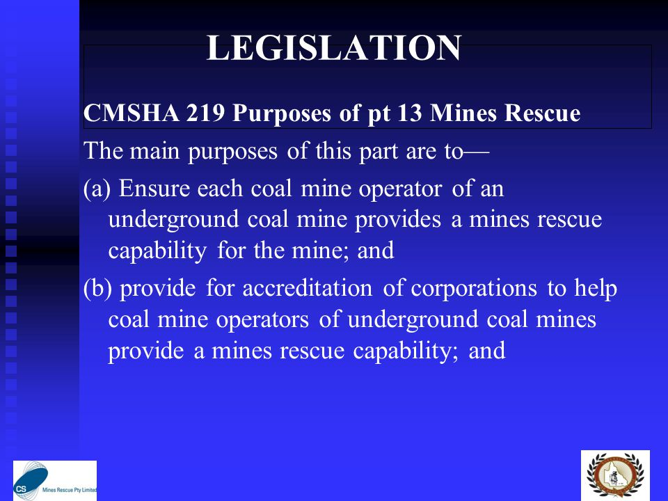 LEGISLATION CMSHA 219 Purposes of pt 13 Mines Rescue The main purposes of this part are to— (a) Ensure each coal mine operator of an underground coal mine provides a mines rescue capability for the mine; and (b) provide for accreditation of corporations to help coal mine operators of underground coal mines provide a mines rescue capability; and