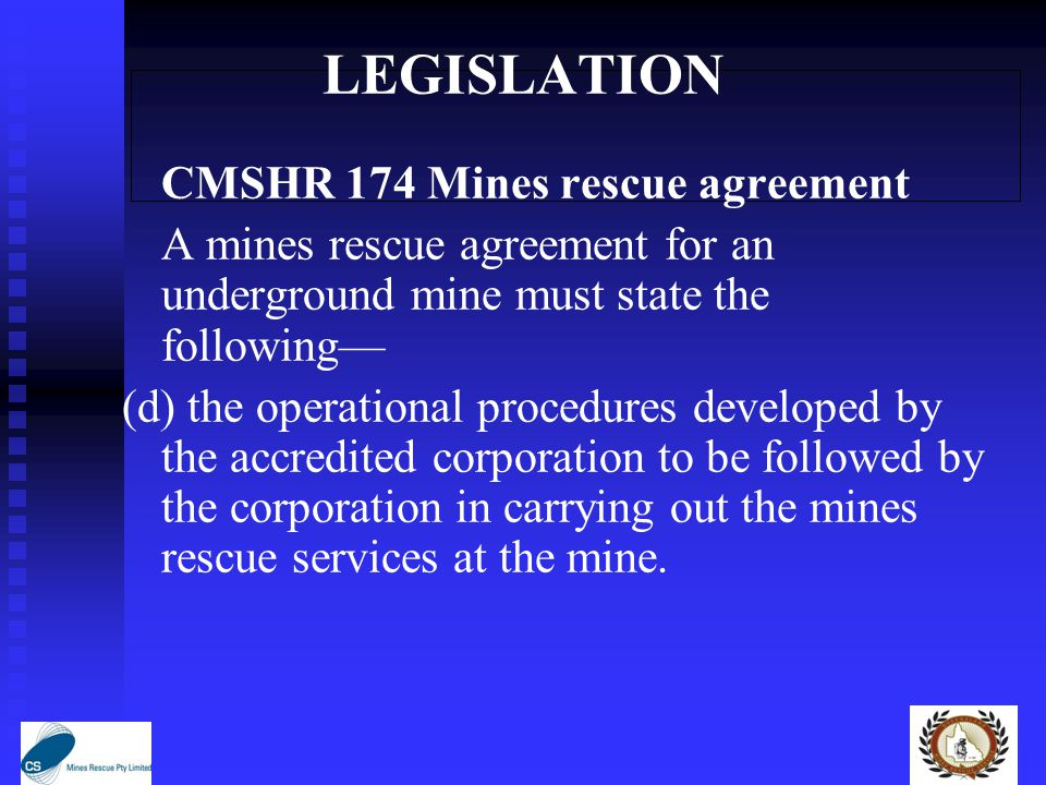 LEGISLATION CMSHR 174 Mines rescue agreement A mines rescue agreement for an underground mine must state the following— (d) the operational procedures developed by the accredited corporation to be followed by the corporation in carrying out the mines rescue services at the mine.