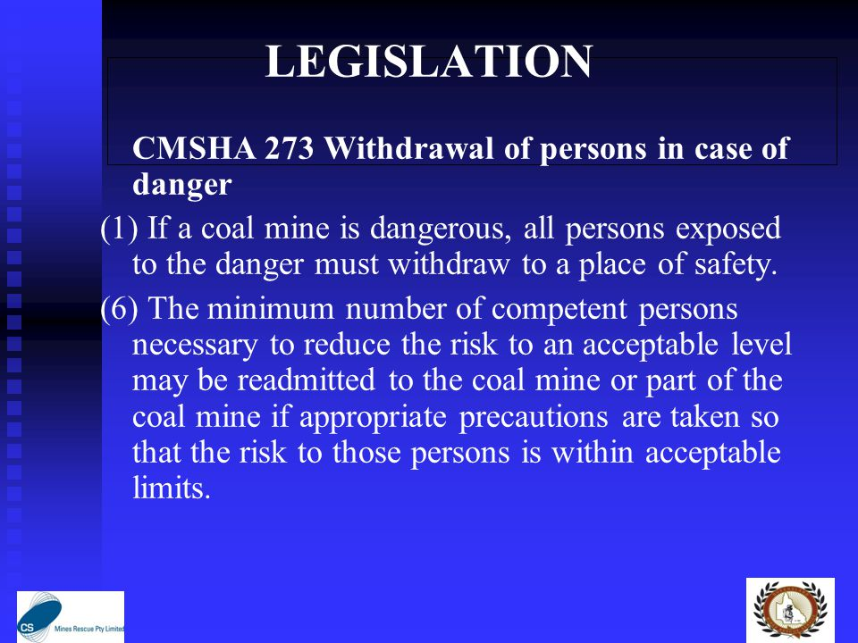 LEGISLATION CMSHA 273 Withdrawal of persons in case of danger (1) If a coal mine is dangerous, all persons exposed to the danger must withdraw to a place of safety.