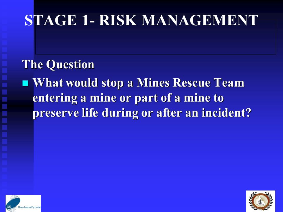 STAGE 1- RISK MANAGEMENT The Question What would stop a Mines Rescue Team entering a mine or part of a mine to preserve life during or after an incident.
