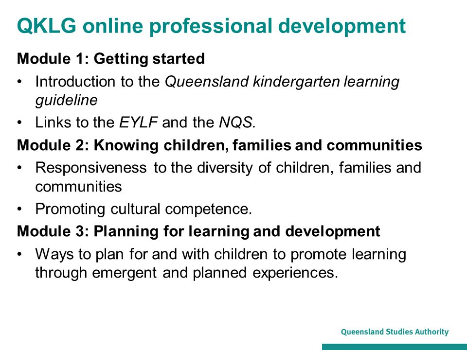 Module 1: Getting started Introduction to the Queensland kindergarten learning guideline Links to the EYLF and the NQS. Module 2: Knowing children, fa