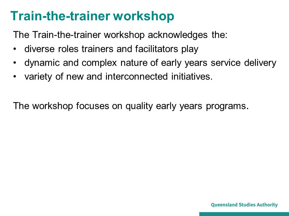Train-the-trainer workshop The Train-the-trainer workshop acknowledges the: diverse roles trainers and facilitators play dynamic and complex nature of
