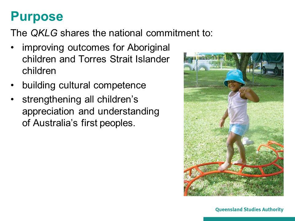 Purpose The QKLG shares the national commitment to: improving outcomes for Aboriginal children and Torres Strait Islander children building cultural c