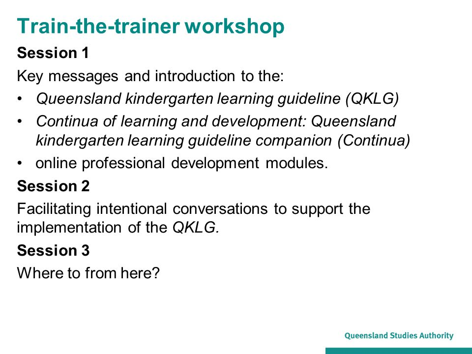 Train-the-trainer workshop Session 1 Key messages and introduction to the: Queensland kindergarten learning guideline (QKLG) Continua of learning and