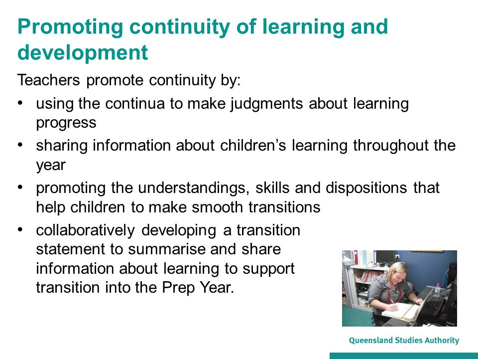 Promoting continuity of learning and development Teachers promote continuity by: using the continua to make judgments about learning progress sharing