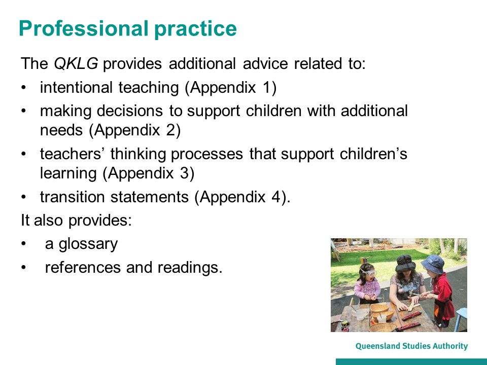 The QKLG provides additional advice related to: intentional teaching (Appendix 1) making decisions to support children with additional needs (Appendix