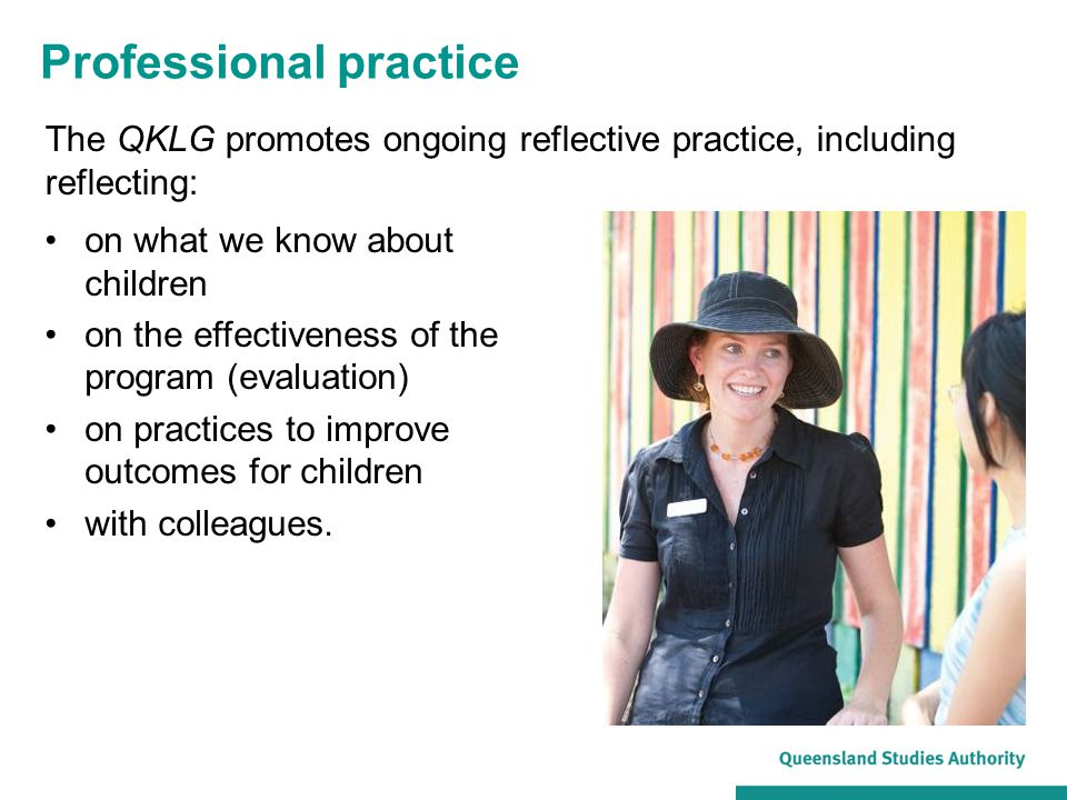 Professional practice The QKLG promotes ongoing reflective practice, including reflecting: on what we know about children on the effectiveness of the